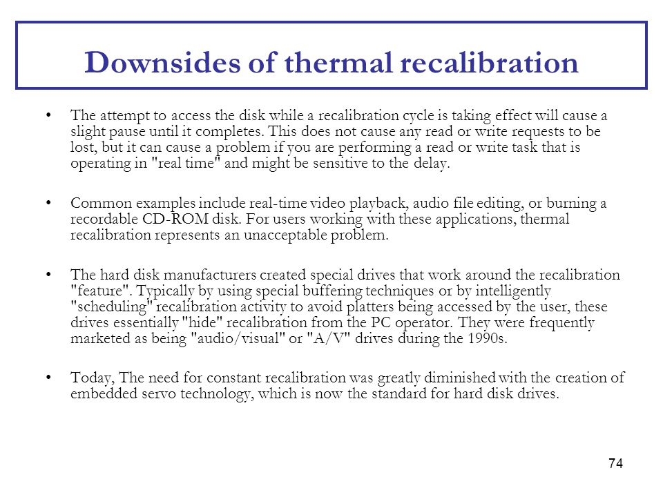 74 Downsides of thermal recalibration The attempt to access the disk while a recalibration cycle is taking effect will cause a slight pause until it c