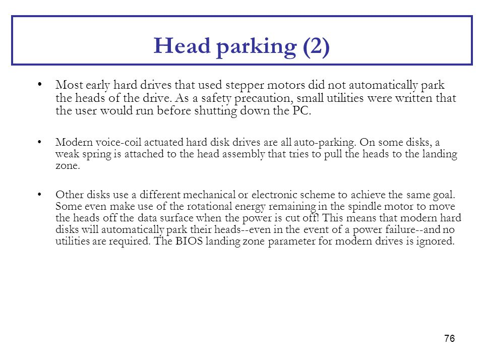 76 Head parking (2) Most early hard drives that used stepper motors did not automatically park the heads of the drive. As a safety precaution, small u