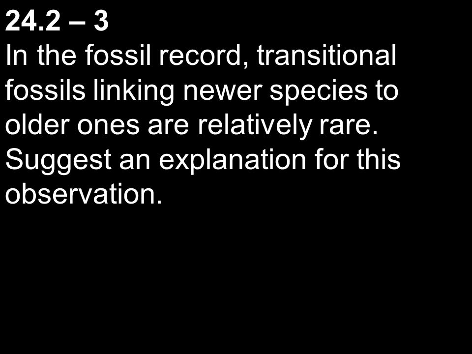 24.2 – 3 In the fossil record, transitional fossils linking newer species to older ones are relatively rare. Suggest an explanation for this observati