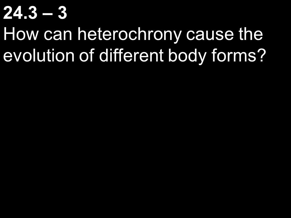 24.3 – 3 How can heterochrony cause the evolution of different body forms?