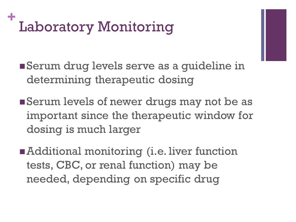 + Laboratory Monitoring Serum drug levels serve as a guideline in determining therapeutic dosing Serum levels of newer drugs may not be as important since the therapeutic window for dosing is much larger Additional monitoring (i.e.
