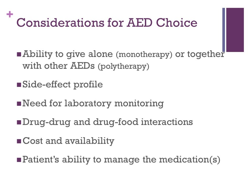 + Considerations for AED Choice Ability to give alone (monotherapy) or together with other AEDs (polytherapy) Side-effect profile Need for laboratory monitoring Drug-drug and drug-food interactions Cost and availability Patient's ability to manage the medication(s)