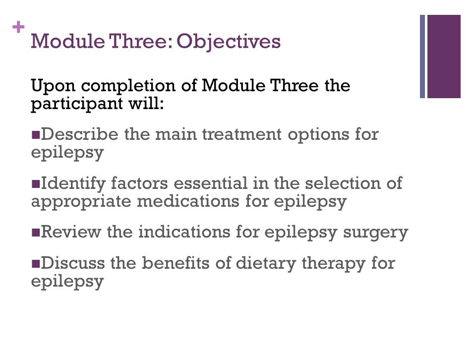 + Module Three: Objectives Upon completion of Module Three the participant will: Describe the main treatment options for epilepsy Identify factors essential in the selection of appropriate medications for epilepsy Review the indications for epilepsy surgery Discuss the benefits of dietary therapy for epilepsy