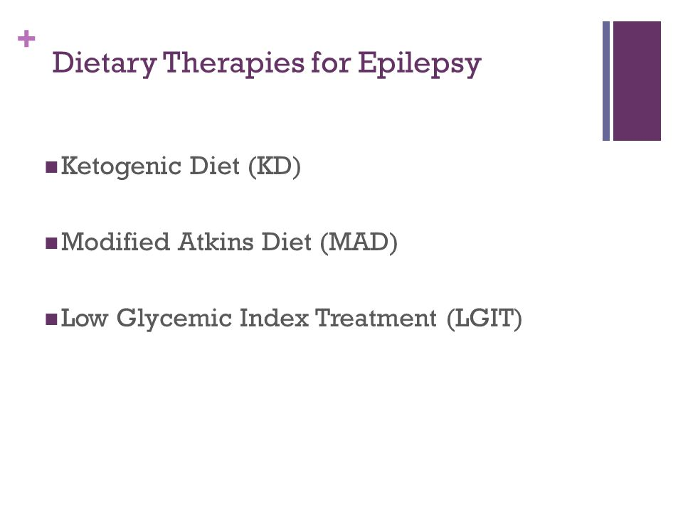 + Dietary Therapies for Epilepsy Ketogenic Diet (KD) Modified Atkins Diet (MAD) Low Glycemic Index Treatment (LGIT)