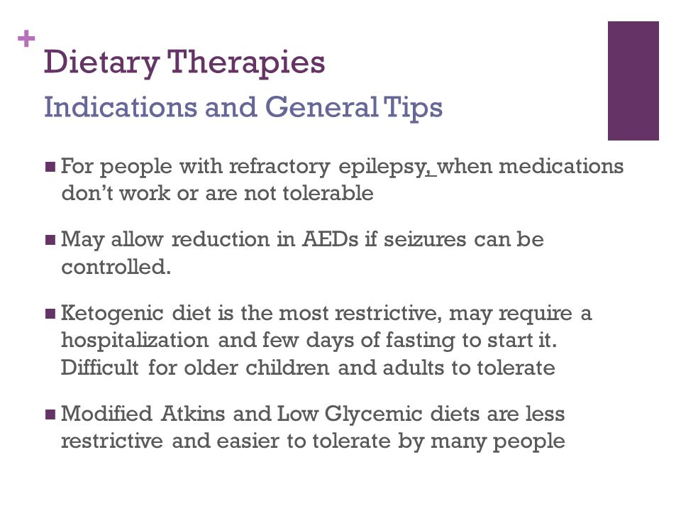 + Dietary Therapies For people with refractory epilepsy, when medications don't work or are not tolerable May allow reduction in AEDs if seizures can be controlled.