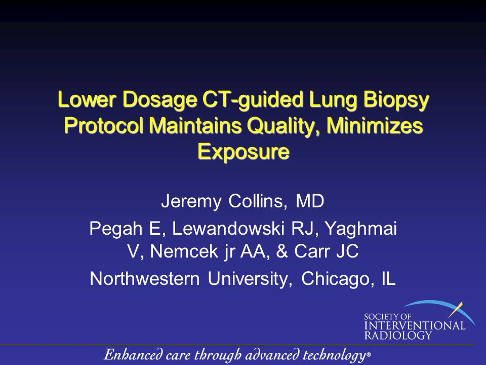 Lower Dosage CT-guided Lung Biopsy Protocol Maintains Quality, Minimizes Exposure Jeremy Collins, MD Pegah E, Lewandowski RJ, Yaghmai V, Nemcek jr AA, & Carr JC Northwestern University, Chicago, IL