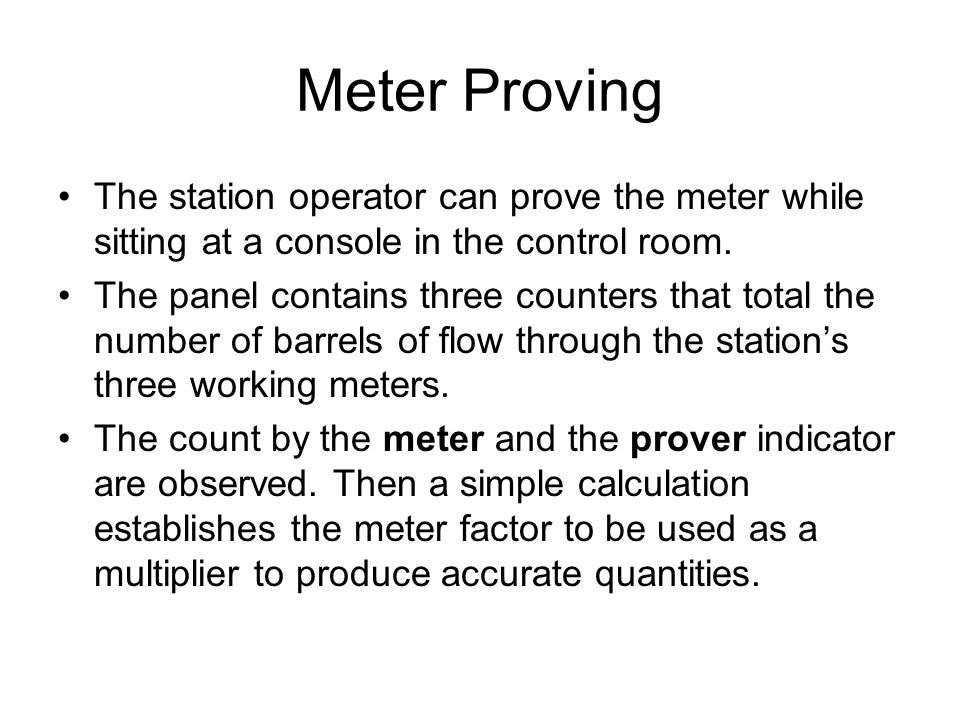 Meter Proving The station operator can prove the meter while sitting at a console in the control room. The panel contains three counters that total th
