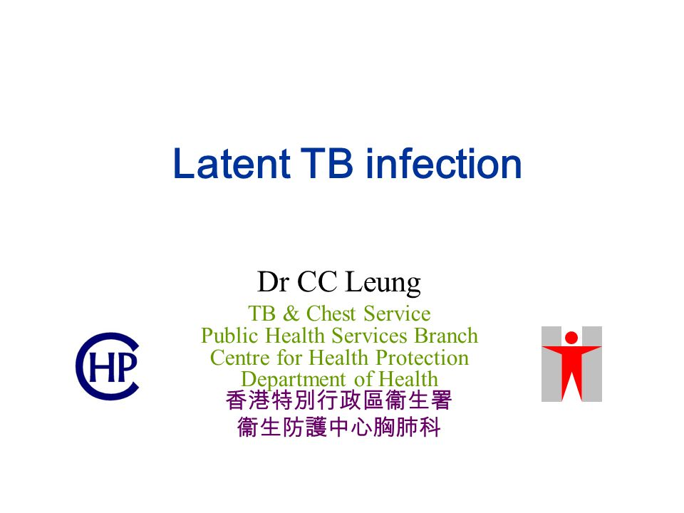 Latent TB infection Dr CC Leung TB & Chest Service Public Health Services Branch Centre for Health Protection Department of Health 香港特別行政區衞生署 衞生防護中心胸肺