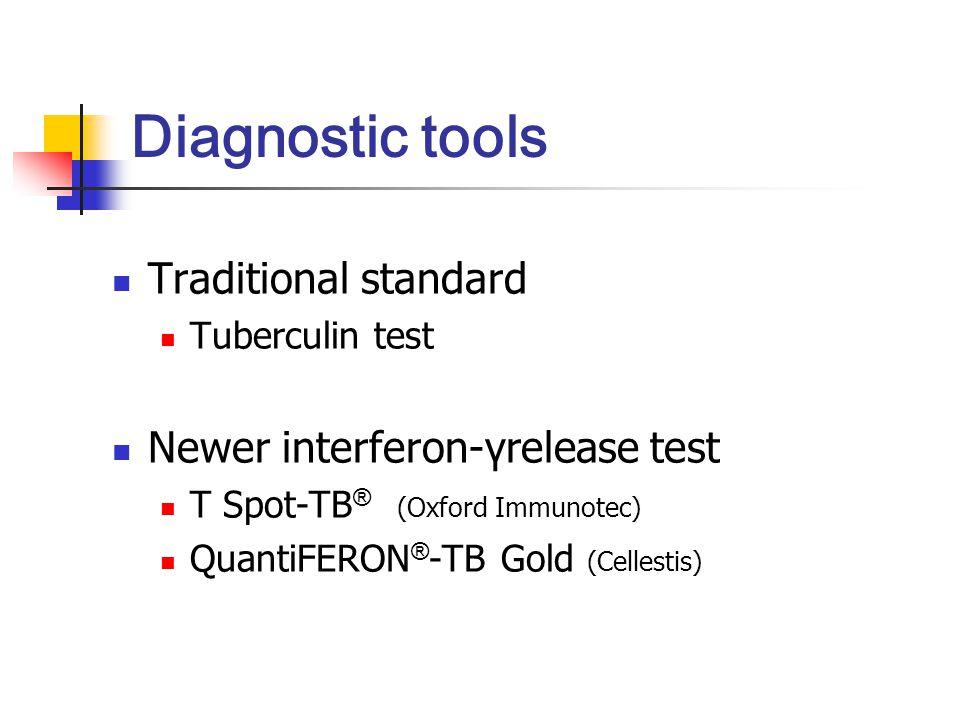 Diagnostic tools Traditional standard Tuberculin test Newer interferon-γrelease test T Spot-TB ® (Oxford Immunotec) QuantiFERON ® -TB Gold (Cellestis)