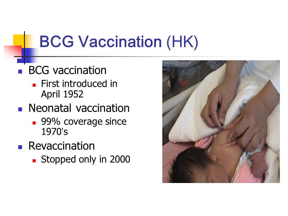 BCG Vaccination (HK) BCG vaccination First introduced in April 1952 Neonatal vaccination 99% coverage since 1970 ' s Revaccination Stopped only in 200