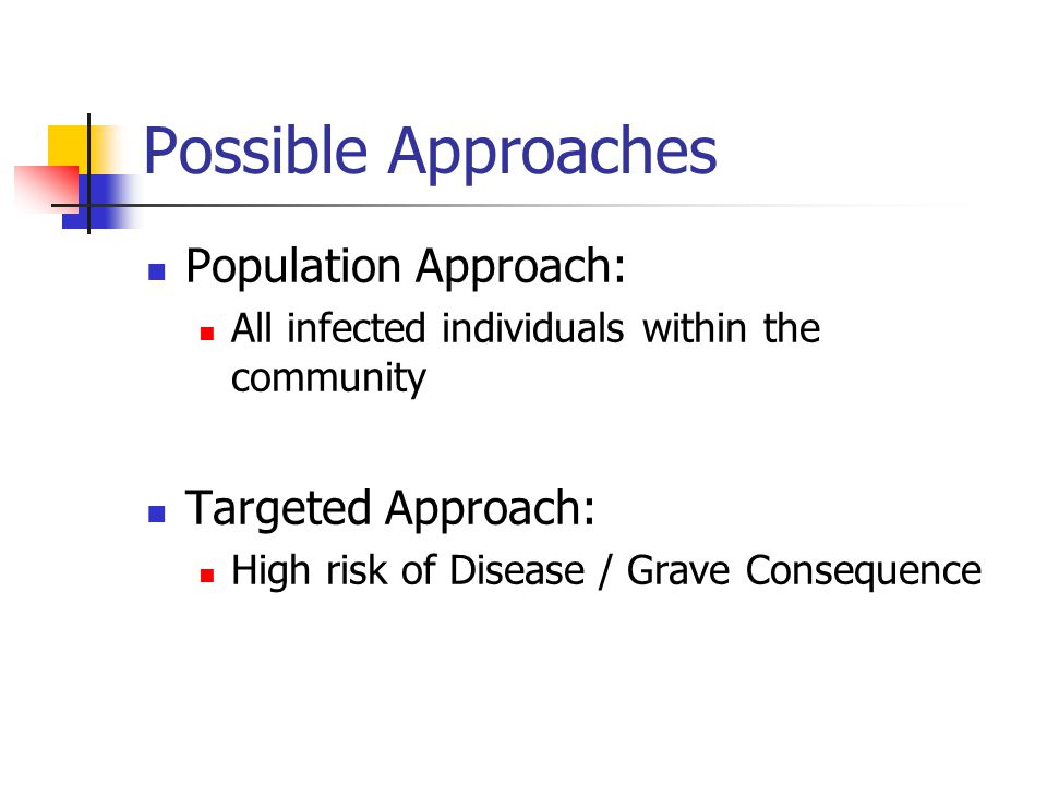 Possible Approaches Population Approach: All infected individuals within the community Targeted Approach: High risk of Disease / Grave Consequence