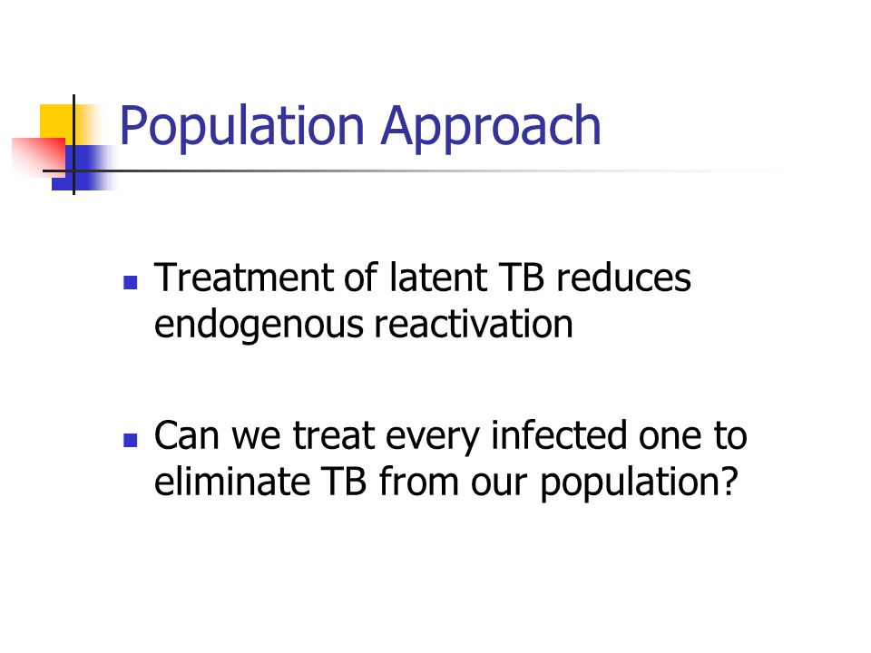 Population Approach Treatment of latent TB reduces endogenous reactivation Can we treat every infected one to eliminate TB from our population