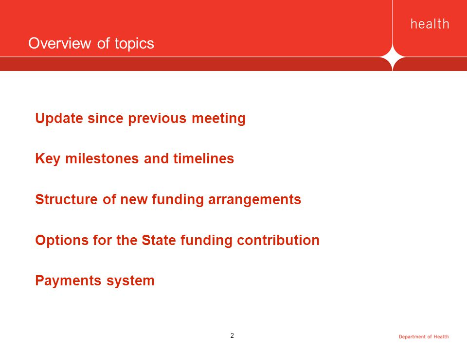 2 Overview of topics Update since previous meeting Key milestones and timelines Structure of new funding arrangements Options for the State funding contribution Payments system