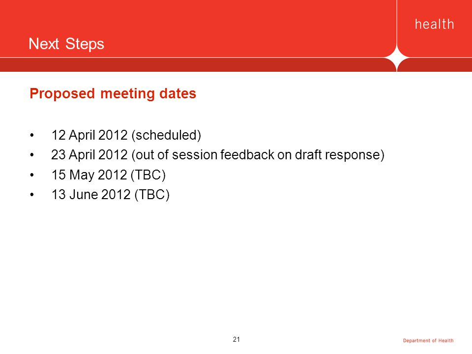 21 Next Steps Proposed meeting dates 12 April 2012 (scheduled) 23 April 2012 (out of session feedback on draft response) 15 May 2012 (TBC) 13 June 2012 (TBC)