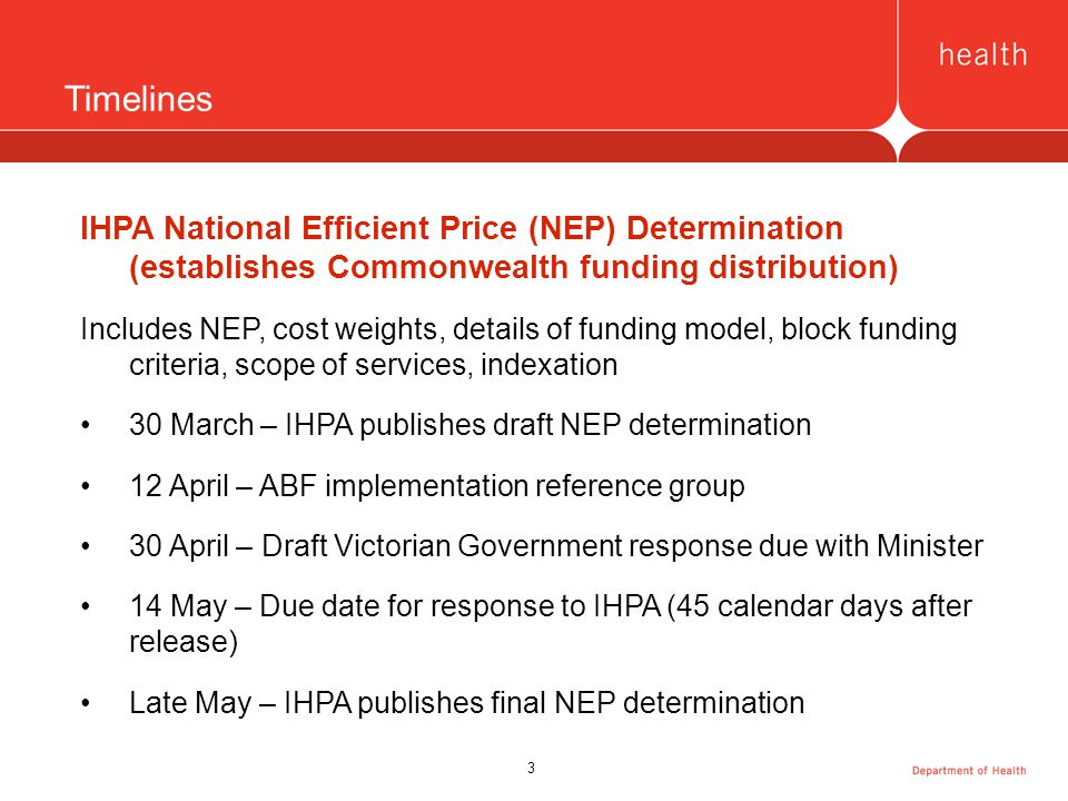 3 Timelines IHPA National Efficient Price (NEP) Determination (establishes Commonwealth funding distribution) Includes NEP, cost weights, details of funding model, block funding criteria, scope of services, indexation 30 March – IHPA publishes draft NEP determination 12 April – ABF implementation reference group 30 April – Draft Victorian Government response due with Minister 14 May – Due date for response to IHPA (45 calendar days after release) Late May – IHPA publishes final NEP determination