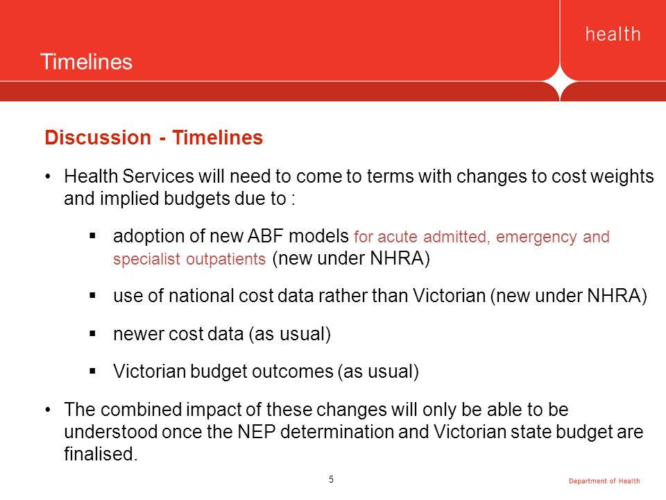 5 Timelines Discussion - Timelines Health Services will need to come to terms with changes to cost weights and implied budgets due to :  adoption of new ABF models for acute admitted, emergency and specialist outpatients (new under NHRA)  use of national cost data rather than Victorian (new under NHRA)  newer cost data (as usual)  Victorian budget outcomes (as usual) The combined impact of these changes will only be able to be understood once the NEP determination and Victorian state budget are finalised.