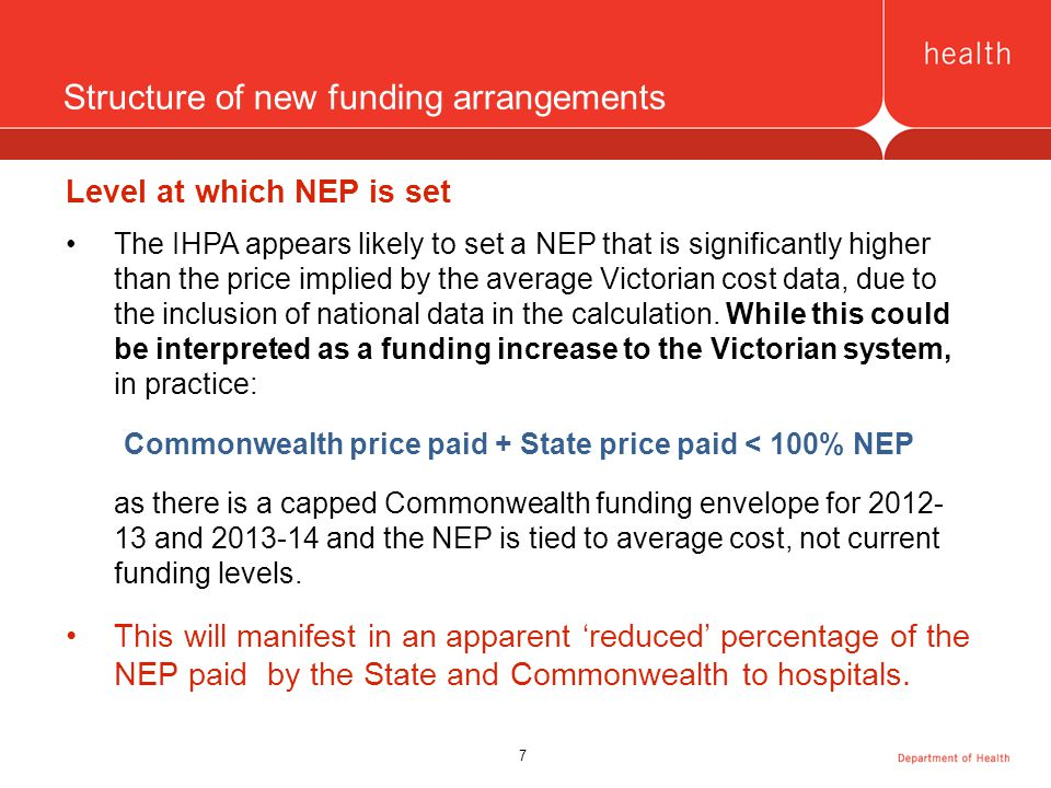 7 Structure of new funding arrangements Level at which NEP is set The IHPA appears likely to set a NEP that is significantly higher than the price implied by the average Victorian cost data, due to the inclusion of national data in the calculation.