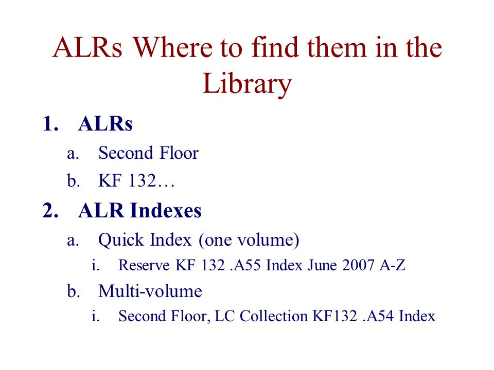 ALRs Where to find them in the Library 1.ALRs a.Second Floor b.KF 132… 2.ALR Indexes a.Quick Index (one volume) i.Reserve KF 132.A55 Index June 2007 A-Z b.Multi-volume i.Second Floor, LC Collection KF132.A54 Index