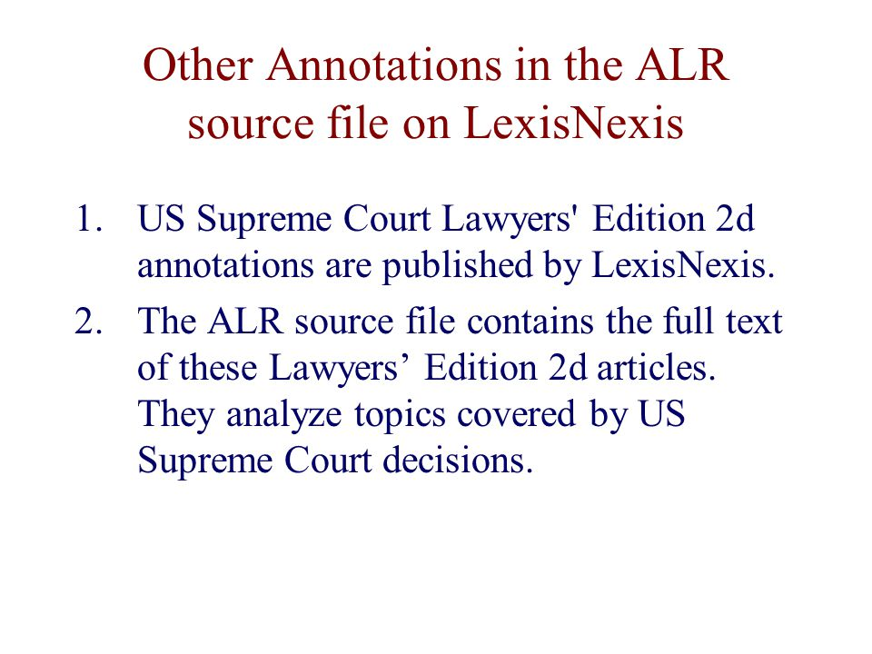 Other Annotations in the ALR source file on LexisNexis 1.US Supreme Court Lawyers Edition 2d annotations are published by LexisNexis.