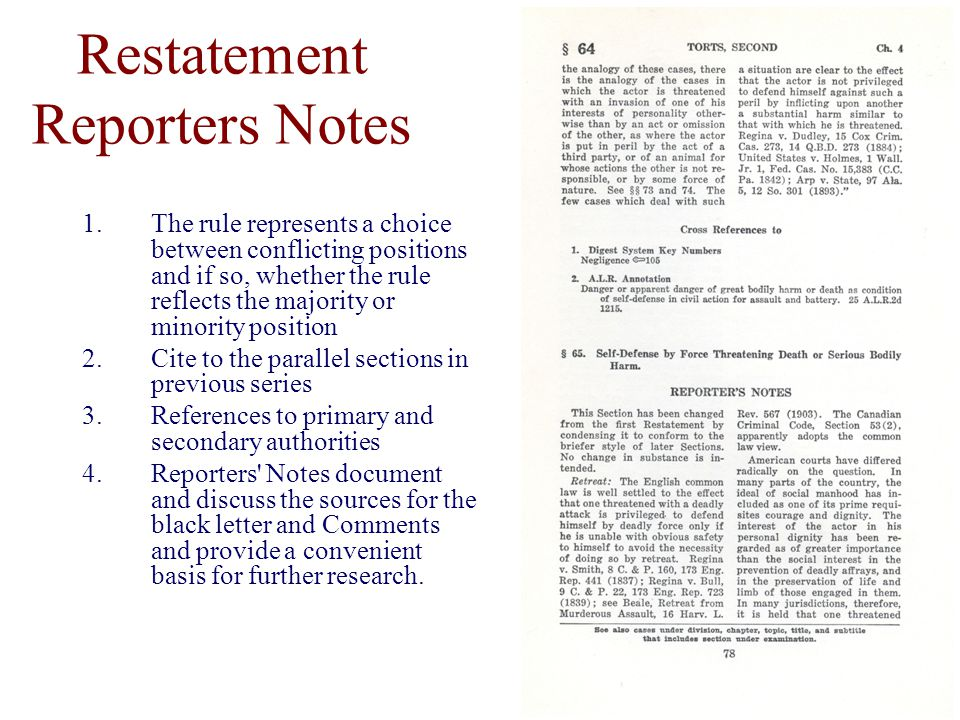 Restatement Reporters Notes 1.The rule represents a choice between conflicting positions and if so, whether the rule reflects the majority or minority position 2.Cite to the parallel sections in previous series 3.References to primary and secondary authorities 4.Reporters Notes document and discuss the sources for the black letter and Comments and provide a convenient basis for further research.