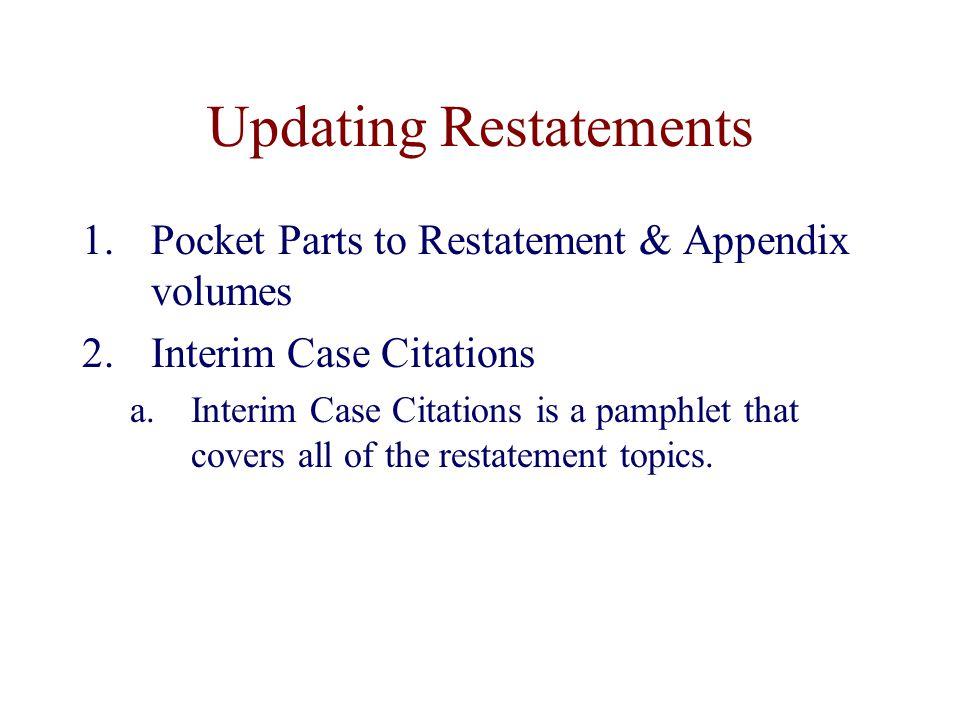 Updating Restatements 1.Pocket Parts to Restatement & Appendix volumes 2.Interim Case Citations a.Interim Case Citations is a pamphlet that covers all