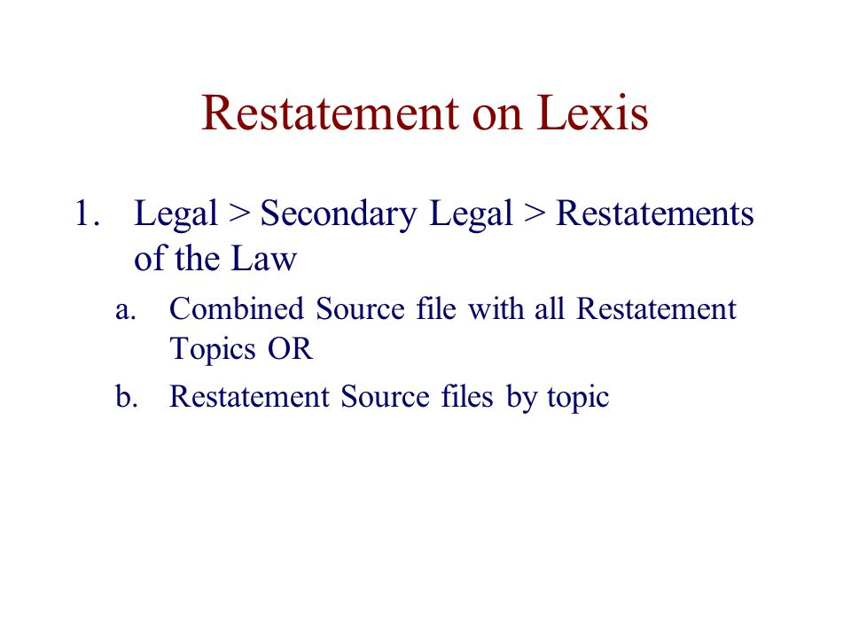 Restatement on Lexis 1.Legal > Secondary Legal > Restatements of the Law a.Combined Source file with all Restatement Topics OR b.Restatement Source files by topic