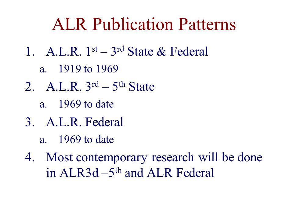 ALR Publication Patterns 1.A.L.R. 1 st – 3 rd State & Federal a.1919 to 1969 2.A.L.R.