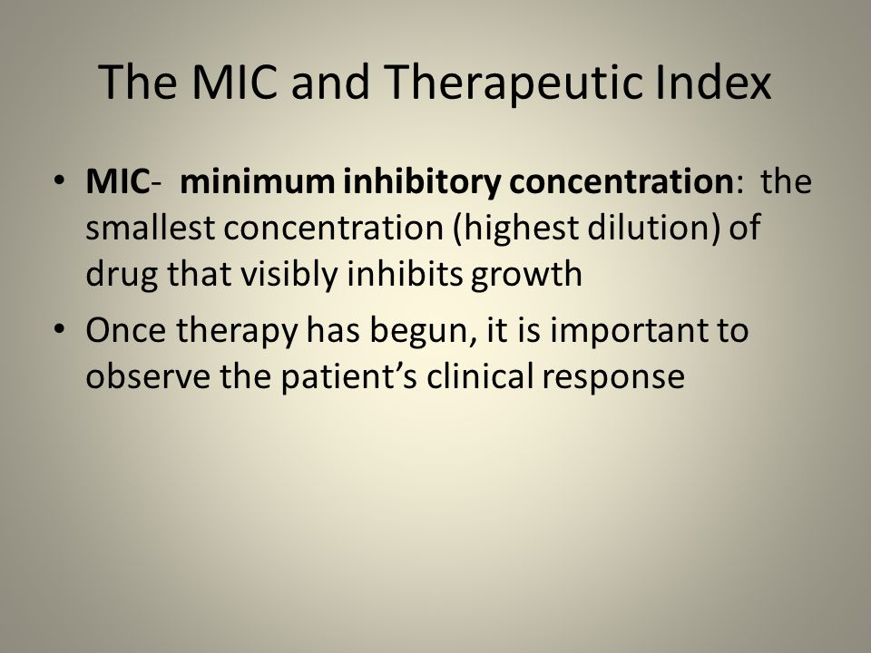 The MIC and Therapeutic Index MIC- minimum inhibitory concentration: the smallest concentration (highest dilution) of drug that visibly inhibits growt