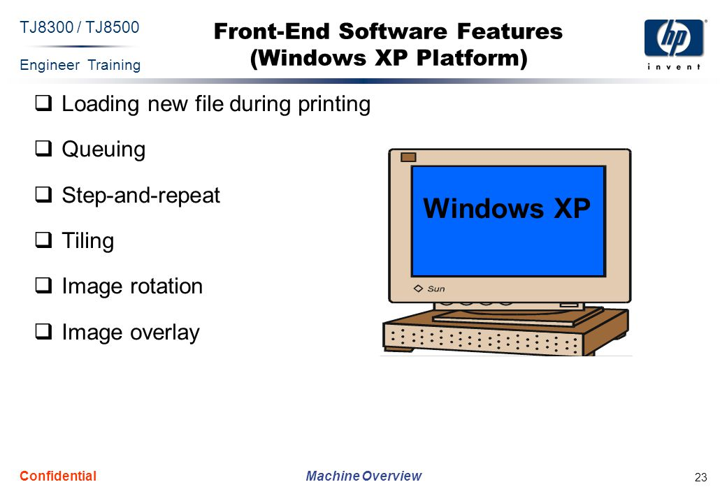 Engineer Training Machine Overview TJ8300 / TJ8500 Confidential 23 Front-End Software Features (Windows XP Platform)  Loading new file during printing  Queuing  Step-and-repeat  Tiling  Image rotation  Image overlay Windows XP