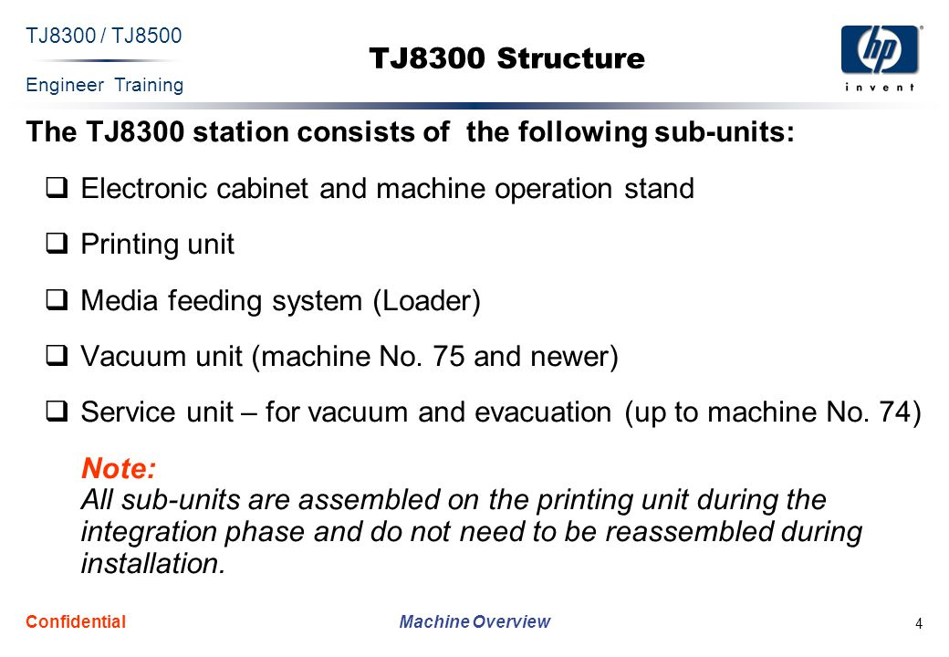 Engineer Training Machine Overview TJ8300 / TJ8500 Confidential 4 TJ8300 Structure The TJ8300 station consists of the following sub-units:  Electronic cabinet and machine operation stand  Printing unit  Media feeding system (Loader)  Vacuum unit (machine No.