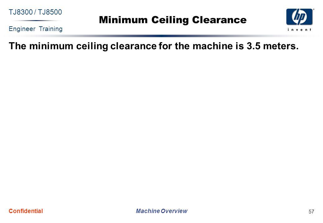 Engineer Training Machine Overview TJ8300 / TJ8500 Confidential 57 Minimum Ceiling Clearance The minimum ceiling clearance for the machine is 3.5 mete
