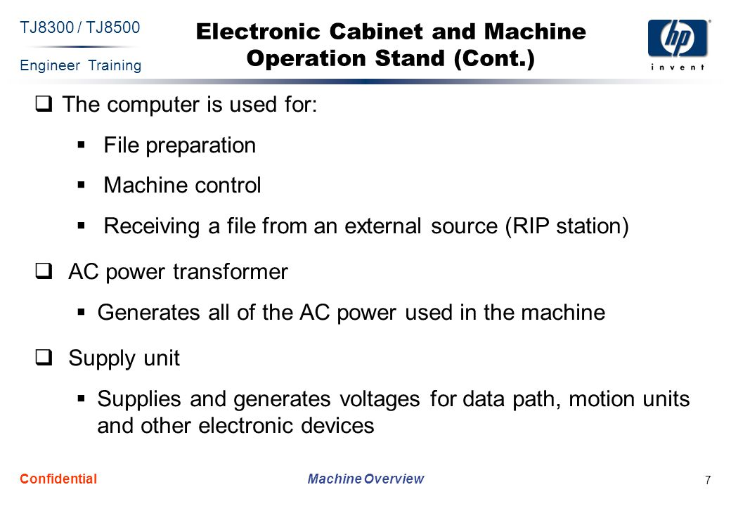 Engineer Training Machine Overview TJ8300 / TJ8500 Confidential 7 Electronic Cabinet and Machine Operation Stand (Cont.)  The computer is used for:  File preparation  Machine control  Receiving a file from an external source (RIP station)  AC power transformer  Generates all of the AC power used in the machine  Supply unit  Supplies and generates voltages for data path, motion units and other electronic devices