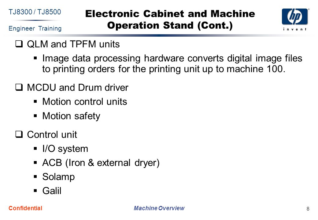 Engineer Training Machine Overview TJ8300 / TJ8500 Confidential 8 Electronic Cabinet and Machine Operation Stand (Cont.)  QLM and TPFM units  Image data processing hardware converts digital image files to printing orders for the printing unit up to machine 100.