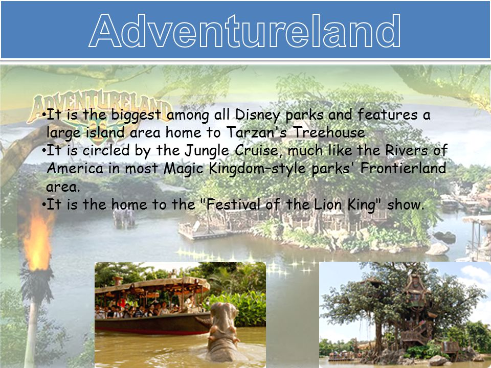 It is the biggest among all Disney parks and features a large island area home to Tarzan s Treehouse It is circled by the Jungle Cruise, much like the Rivers of America in most Magic Kingdom–style parks Frontierland area.