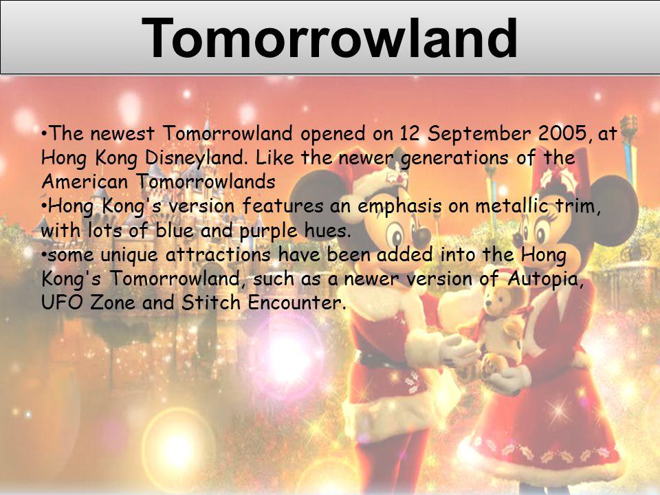 Tomorrowland The newest Tomorrowland opened on 12 September 2005, at Hong Kong Disneyland.
