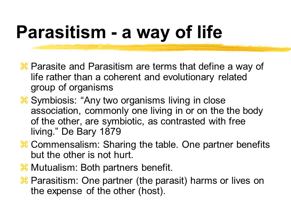 Parasitism - a way of life zParasite and Parasitism are terms that define a way of life rather than a coherent and evolutionary related group of organ
