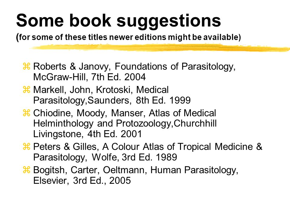 Some book suggestions ( for some of these titles newer editions might be available) zRoberts & Janovy, Foundations of Parasitology, McGraw-Hill, 7th Ed.