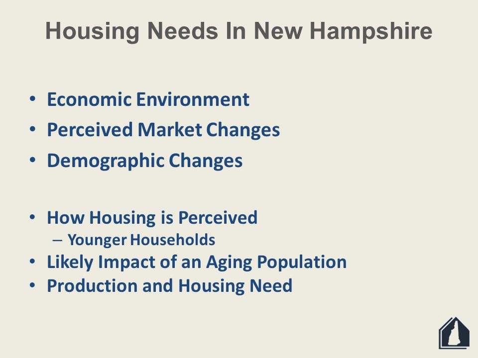 Housing Needs In New Hampshire Economic Environment Perceived Market Changes Demographic Changes How Housing is Perceived – Younger Households Likely Impact of an Aging Population Production and Housing Need