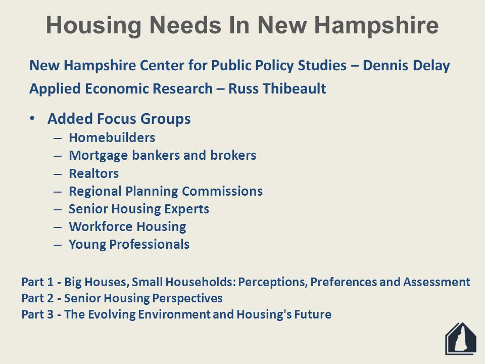 Housing Needs In New Hampshire New Hampshire Center for Public Policy Studies – Dennis Delay Applied Economic Research – Russ Thibeault Added Focus Groups – Homebuilders – Mortgage bankers and brokers – Realtors – Regional Planning Commissions – Senior Housing Experts – Workforce Housing – Young Professionals Part 1 - Big Houses, Small Households: Perceptions, Preferences and Assessment Part 2 - Senior Housing Perspectives Part 3 - The Evolving Environment and Housing s Future