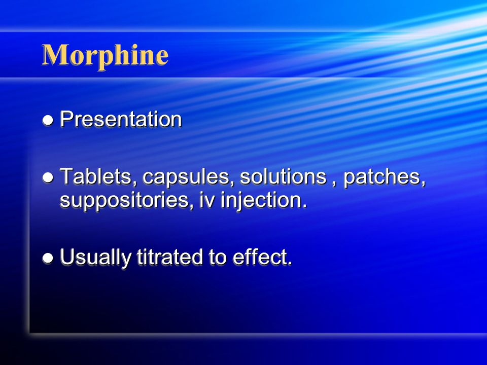 Morphine Presentation Presentation Tablets, capsules, solutions, patches, suppositories, iv injection.