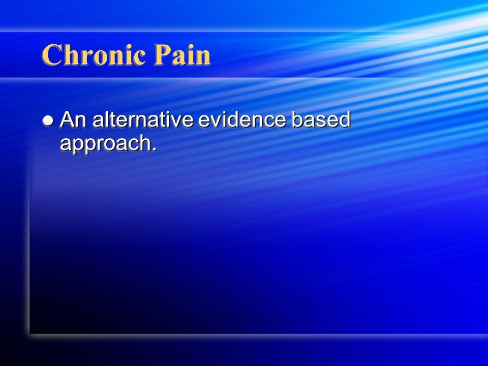 Chronic Pain An alternative evidence based approach. An alternative evidence based approach.