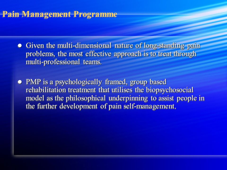 Pain Management Programme Given the multi-dimensional nature of long-standing pain problems, the most effective approach is to treat through multi-professional teams.