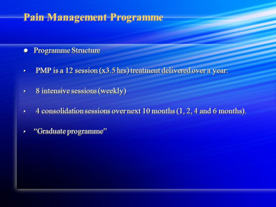 Pain Management Programme Programme Structure Programme Structure PMP is a 12 session (x3.5 hrs) treatment delivered over a year: PMP is a 12 session (x3.5 hrs) treatment delivered over a year: 8 intensive sessions (weekly) 8 intensive sessions (weekly) 4 consolidation sessions over next 10 months (1, 2, 4 and 6 months).