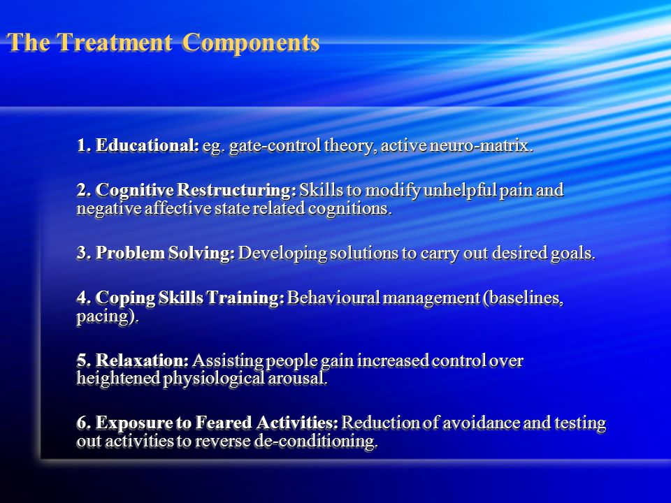 The Treatment Components 1. Educational: eg. gate-control theory, active neuro-matrix.