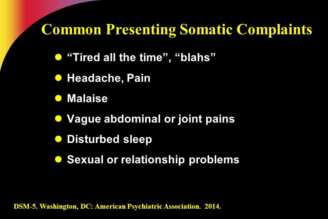 "DSM-5. Washington, DC: American Psychiatric Association. 2014. Common Presenting Somatic Complaints ""Tired all the time"", ""blahs"" Headache, Pain Malai"