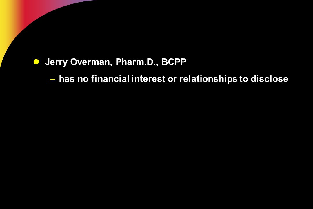 Jerry Overman, Pharm.D., BCPP –has no financial interest or relationships to disclose