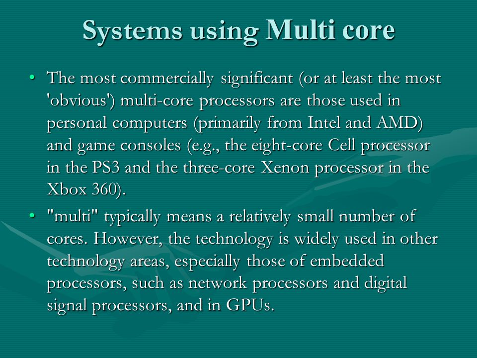 Systems using Multi core The most commercially significant (or at least the most obvious ) multi-core processors are those used in personal computers (primarily from Intel and AMD) and game consoles (e.g., the eight-core Cell processor in the PS3 and the three-core Xenon processor in the Xbox 360).The most commercially significant (or at least the most obvious ) multi-core processors are those used in personal computers (primarily from Intel and AMD) and game consoles (e.g., the eight-core Cell processor in the PS3 and the three-core Xenon processor in the Xbox 360).