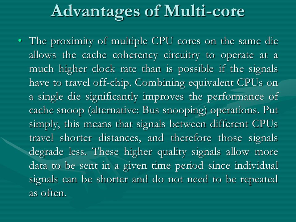 Advantages of Multi-core The proximity of multiple CPU cores on the same die allows the cache coherency circuitry to operate at a much higher clock rate than is possible if the signals have to travel off-chip.