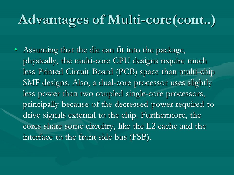 Advantages of Multi-core(cont..) Assuming that the die can fit into the package, physically, the multi-core CPU designs require much less Printed Circuit Board (PCB) space than multi-chip SMP designs.