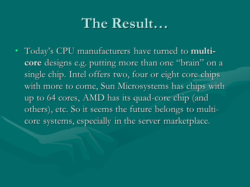 The Result… Today's CPU manufacturers have turned to multi- core designs e.g.